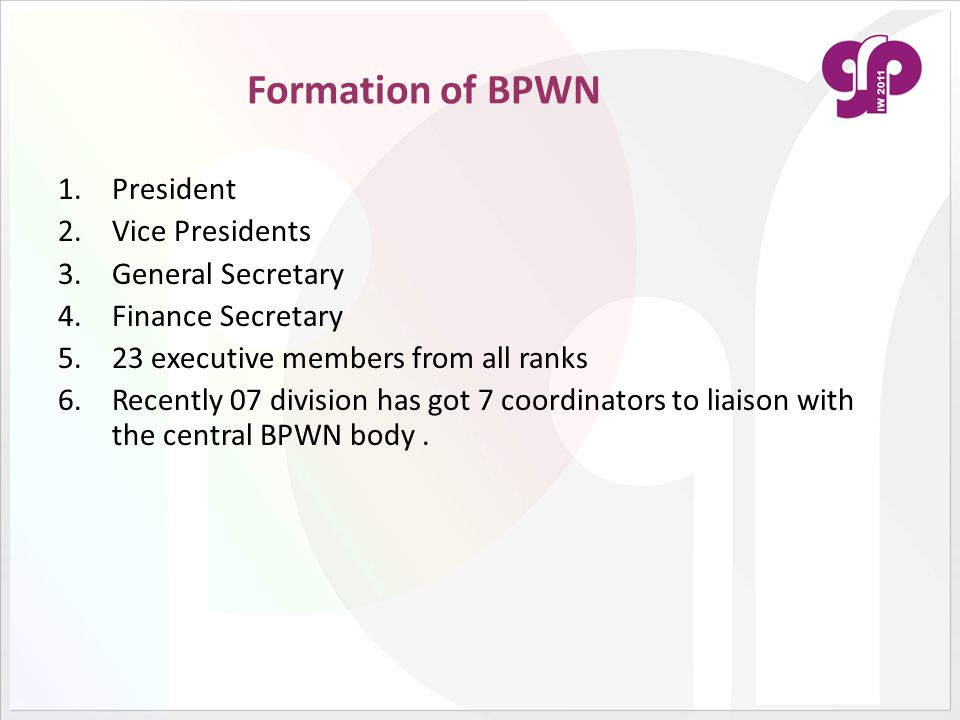 Formation of BPWN 1.President 2.Vice Presidents 3.General Secretary 4.Finance Secretary 5.23 executive members from all ranks 6.Recently 07 division h