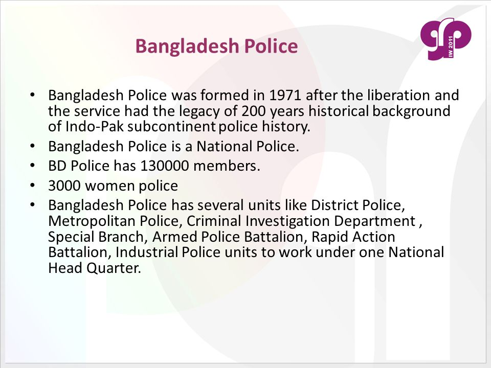 Bangladesh Police Bangladesh Police was formed in 1971 after the liberation and the service had the legacy of 200 years historical background of Indo-