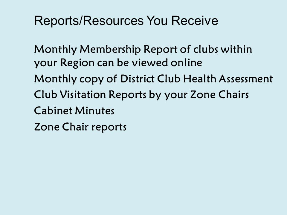 Reports/Resources You Receive Monthly Membership Report of clubs within your Region can be viewed online Monthly copy of District Club Health Assessment Club Visitation Reports by your Zone Chairs Cabinet Minutes Zone Chair reports