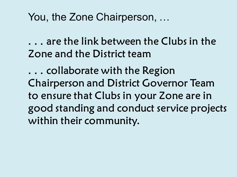 You, the Zone Chairperson, …... are the link between the Clubs in the Zone and the District team...