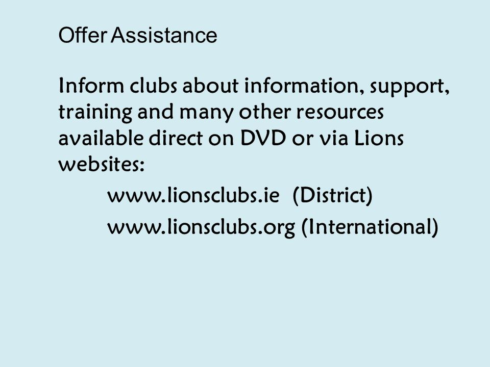 Offer Assistance Inform clubs about information, support, training and many other resources available direct on DVD or via Lions websites: www.lionsclubs.ie (District) www.lionsclubs.org (International)