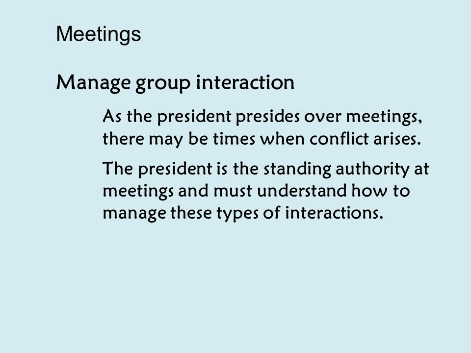Manage group interaction As the president presides over meetings, there may be times when conflict arises.