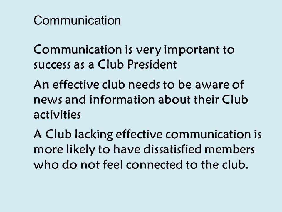 Communication Communication is very important to success as a Club President An effective club needs to be aware of news and information about their Club activities A Club lacking effective communication is more likely to have dissatisfied members who do not feel connected to the club.