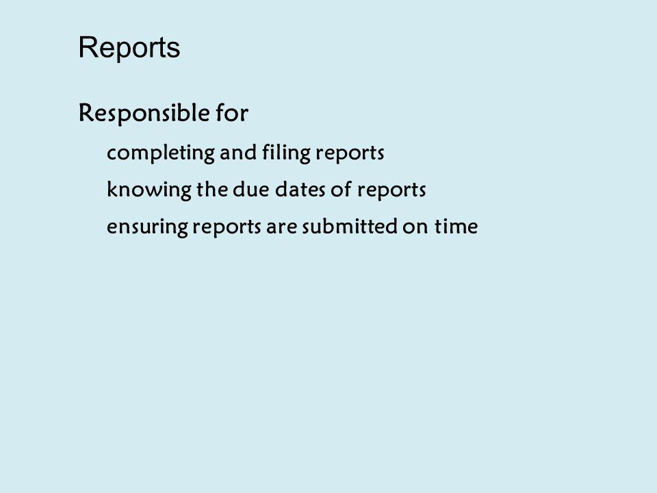 Reports Responsible for completing and filing reports knowing the due dates of reports ensuring reports are submitted on time
