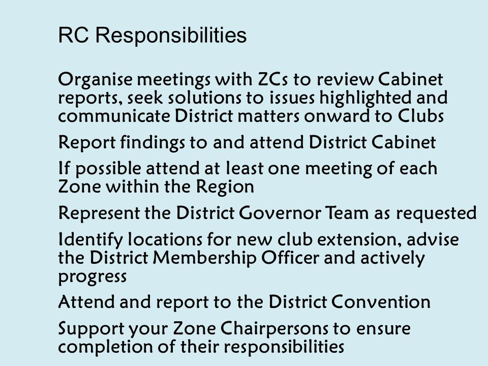 RC Responsibilities Organise meetings with ZCs to review Cabinet reports, seek solutions to issues highlighted and communicate District matters onward to Clubs Report findings to and attend District Cabinet If possible attend at least one meeting of each Zone within the Region Represent the District Governor Team as requested Identify locations for new club extension, advise the District Membership Officer and actively progress Attend and report to the District Convention Support your Zone Chairpersons to ensure completion of their responsibilities