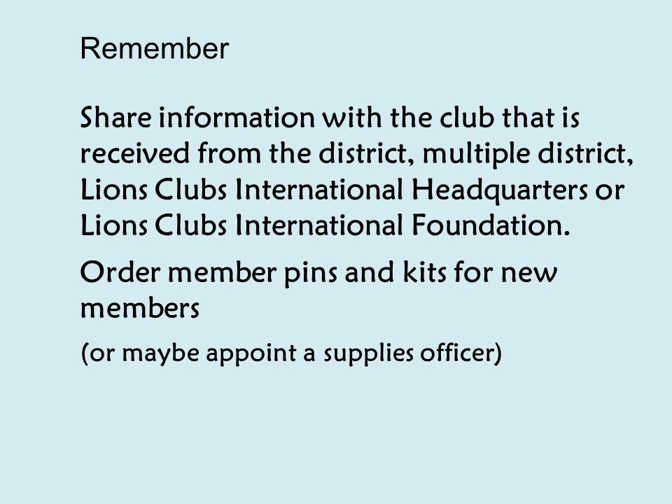 Remember Share information with the club that is received from the district, multiple district, Lions Clubs International Headquarters or Lions Clubs International Foundation.