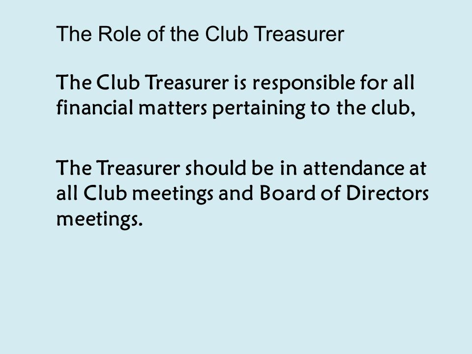 The Role of the Club Treasurer The Club Treasurer is responsible for all financial matters pertaining to the club, The Treasurer should be in attendance at all Club meetings and Board of Directors meetings.
