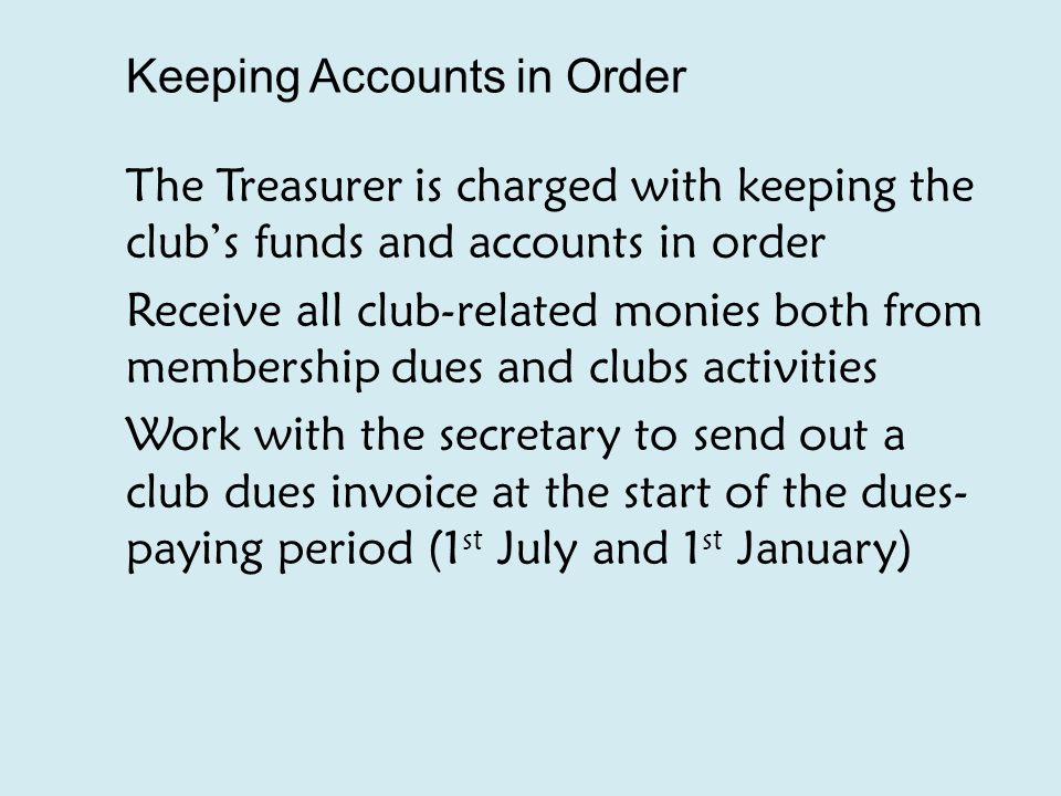 Keeping Accounts in Order The Treasurer is charged with keeping the club's funds and accounts in order Receive all club-related monies both from membership dues and clubs activities Work with the secretary to send out a club dues invoice at the start of the dues- paying period (1 st July and 1 st January)