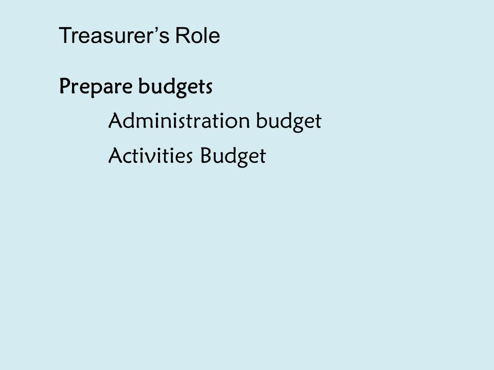 Treasurer's Role Prepare budgets Administration budget Activities Budget
