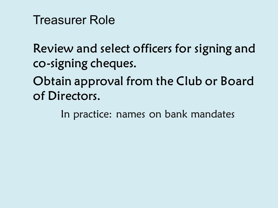 Treasurer Role Review and select officers for signing and co-signing cheques.