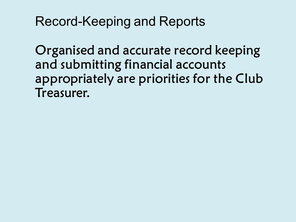 Record-Keeping and Reports Organised and accurate record keeping and submitting financial accounts appropriately are priorities for the Club Treasurer.