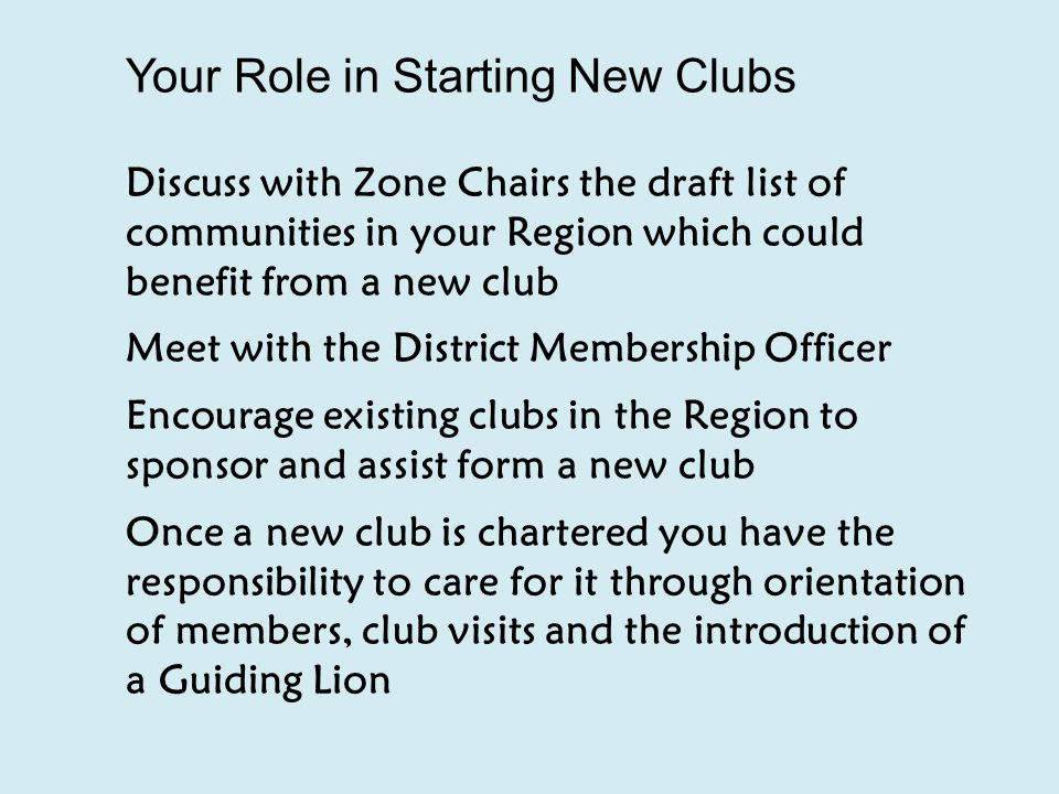 Your Role in Starting New Clubs Discuss with Zone Chairs the draft list of communities in your Region which could benefit from a new club Meet with the District Membership Officer Encourage existing clubs in the Region to sponsor and assist form a new club Once a new club is chartered you have the responsibility to care for it through orientation of members, club visits and the introduction of a Guiding Lion