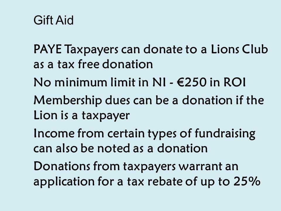Gift Aid PAYE Taxpayers can donate to a Lions Club as a tax free donation No minimum limit in NI - €250 in ROI Membership dues can be a donation if the Lion is a taxpayer Income from certain types of fundraising can also be noted as a donation Donations from taxpayers warrant an application for a tax rebate of up to 25%