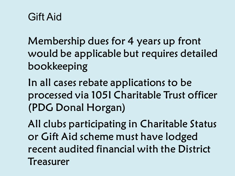 Gift Aid Membership dues for 4 years up front would be applicable but requires detailed bookkeeping In all cases rebate applications to be processed via 105I Charitable Trust officer (PDG Donal Horgan) All clubs participating in Charitable Status or Gift Aid scheme must have lodged recent audited financial with the District Treasurer