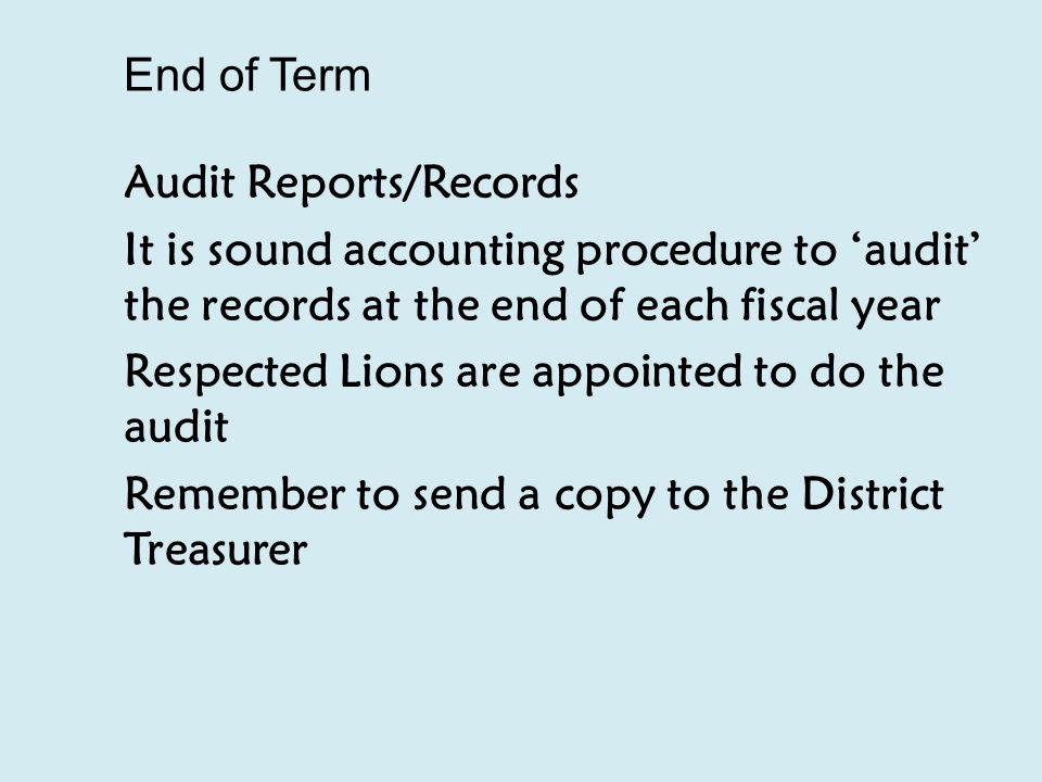 End of Term Audit Reports/Records It is sound accounting procedure to 'audit' the records at the end of each fiscal year Respected Lions are appointed to do the audit Remember to send a copy to the District Treasurer
