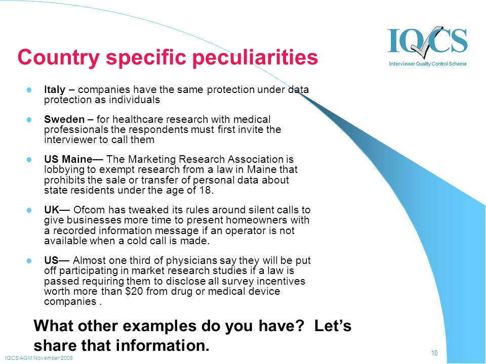 10 IQCS AGM November 2009 Country specific peculiarities Italy – companies have the same protection under data protection as individuals Sweden – for healthcare research with medical professionals the respondents must first invite the interviewer to call them US Maine— The Marketing Research Association is lobbying to exempt research from a law in Maine that prohibits the sale or transfer of personal data about state residents under the age of 18.