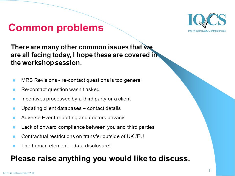 11 IQCS AGM November 2009 Common problems MRS Revisions - re-contact questions is too general Re-contact question wasn't asked Incentives processed by a third party or a client Updating client databases – contact details Adverse Event reporting and doctors privacy Lack of onward compliance between you and third parties Contractual restrictions on transfer outside of UK /EU The human element – data disclosure.