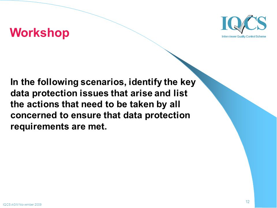 12 IQCS AGM November 2009 Workshop In the following scenarios, identify the key data protection issues that arise and list the actions that need to be taken by all concerned to ensure that data protection requirements are met.