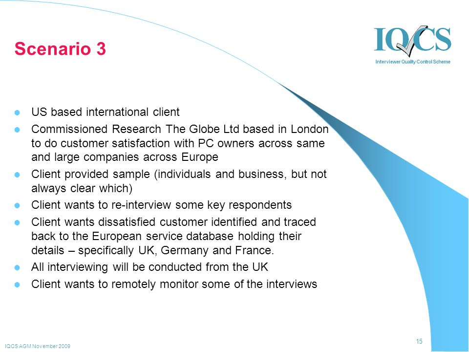 15 IQCS AGM November 2009 Scenario 3 US based international client Commissioned Research The Globe Ltd based in London to do customer satisfaction with PC owners across same and large companies across Europe Client provided sample (individuals and business, but not always clear which) Client wants to re-interview some key respondents Client wants dissatisfied customer identified and traced back to the European service database holding their details – specifically UK, Germany and France.