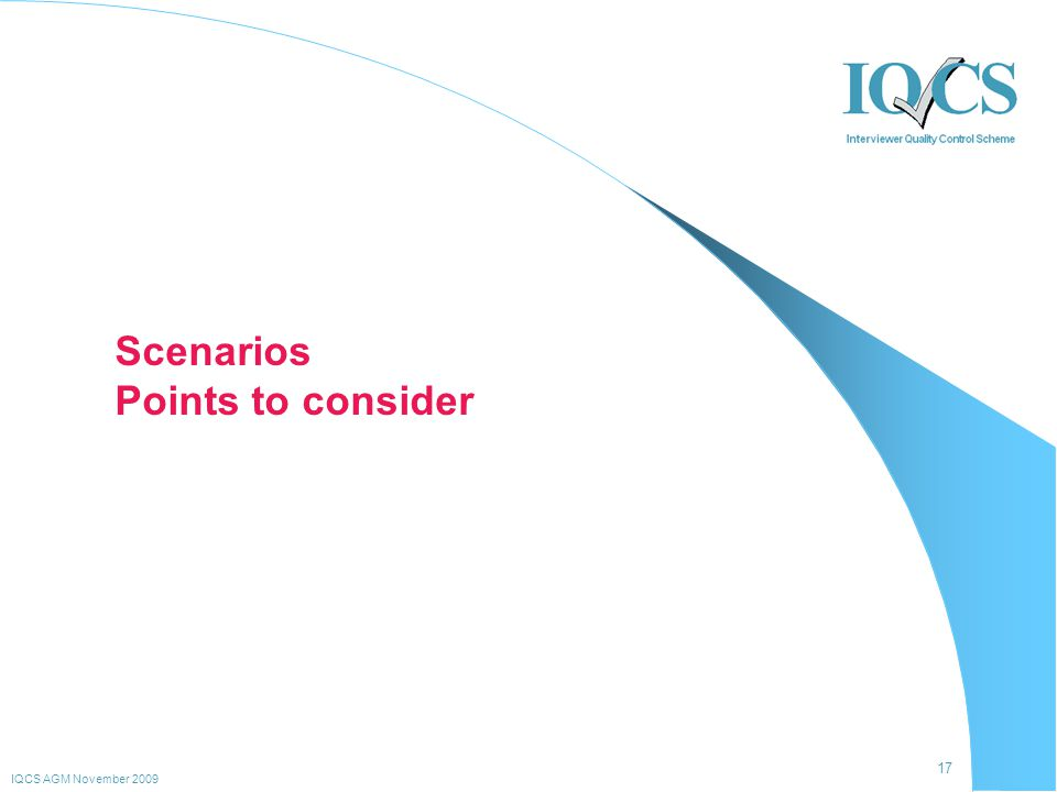 17 IQCS AGM November 2009 Scenarios Points to consider