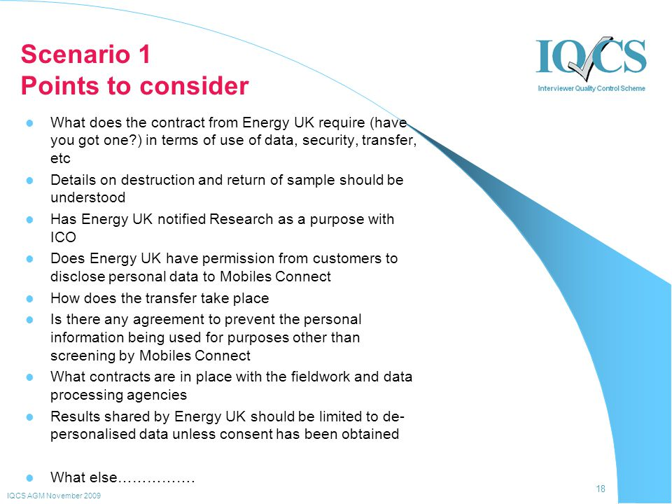 18 IQCS AGM November 2009 Scenario 1 Points to consider What does the contract from Energy UK require (have you got one ) in terms of use of data, security, transfer, etc Details on destruction and return of sample should be understood Has Energy UK notified Research as a purpose with ICO Does Energy UK have permission from customers to disclose personal data to Mobiles Connect How does the transfer take place Is there any agreement to prevent the personal information being used for purposes other than screening by Mobiles Connect What contracts are in place with the fieldwork and data processing agencies Results shared by Energy UK should be limited to de- personalised data unless consent has been obtained What else…………….