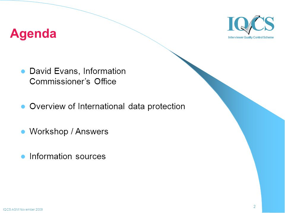 2 IQCS AGM November 2009 David Evans, Information Commissioner's Office Overview of International data protection Workshop / Answers Information sources Agenda