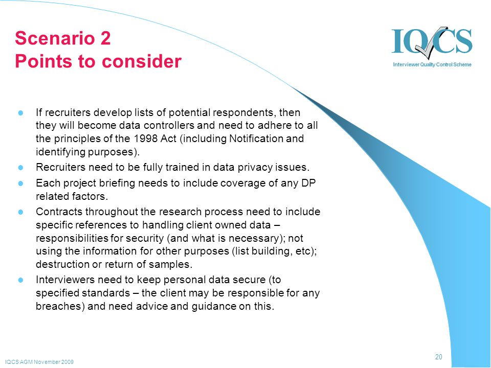 20 IQCS AGM November 2009 Scenario 2 Points to consider If recruiters develop lists of potential respondents, then they will become data controllers and need to adhere to all the principles of the 1998 Act (including Notification and identifying purposes).