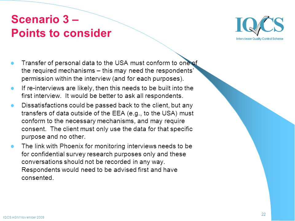 22 IQCS AGM November 2009 Scenario 3 – Points to consider Transfer of personal data to the USA must conform to one of the required mechanisms – this m