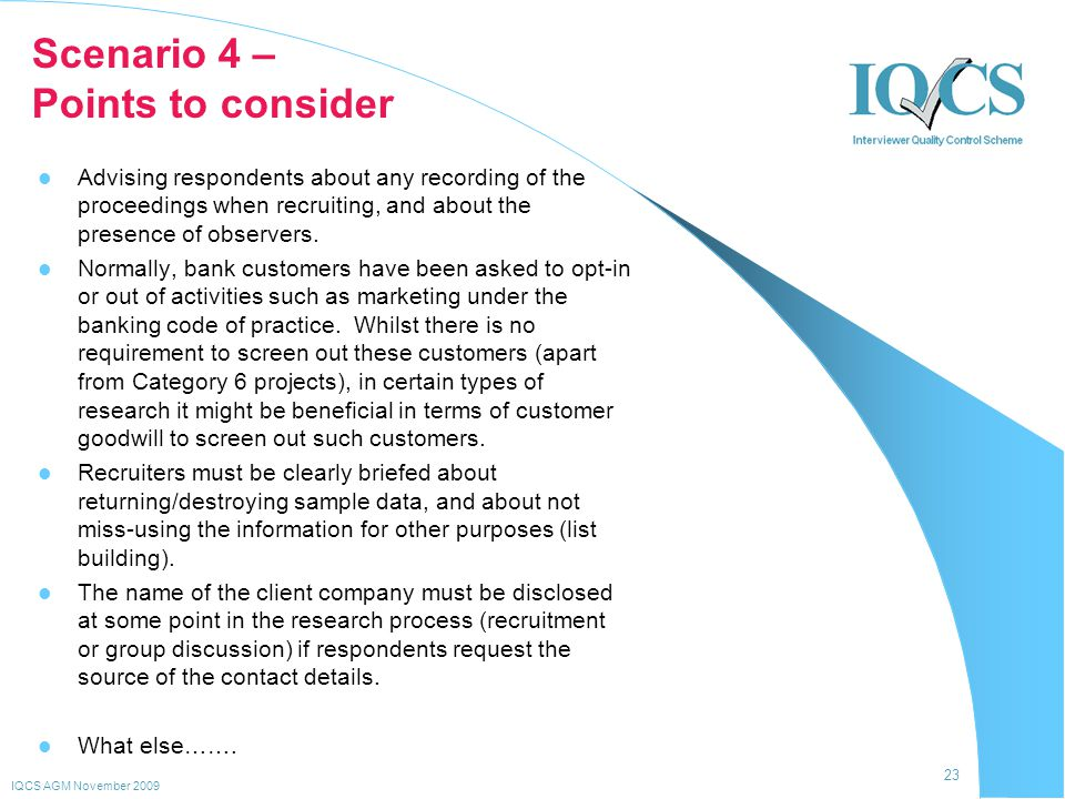 23 IQCS AGM November 2009 Scenario 4 – Points to consider Advising respondents about any recording of the proceedings when recruiting, and about the presence of observers.