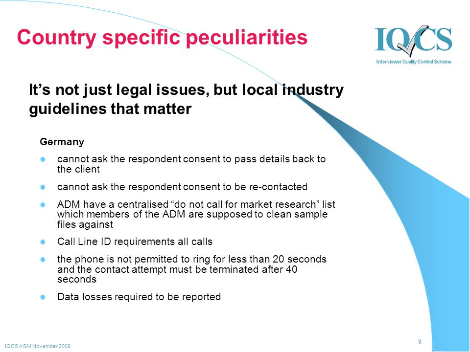 9 IQCS AGM November 2009 Country specific peculiarities Germany cannot ask the respondent consent to pass details back to the client cannot ask the re