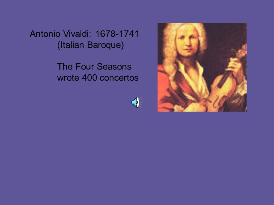 Antonio Vivaldi: 1678-1741 (Italian Baroque) The Four Seasons wrote 400 concertos