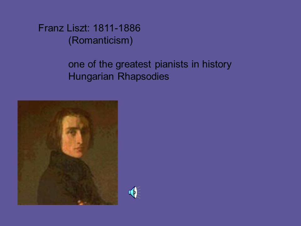 Franz Liszt: 1811-1886 (Romanticism) one of the greatest pianists in history Hungarian Rhapsodies