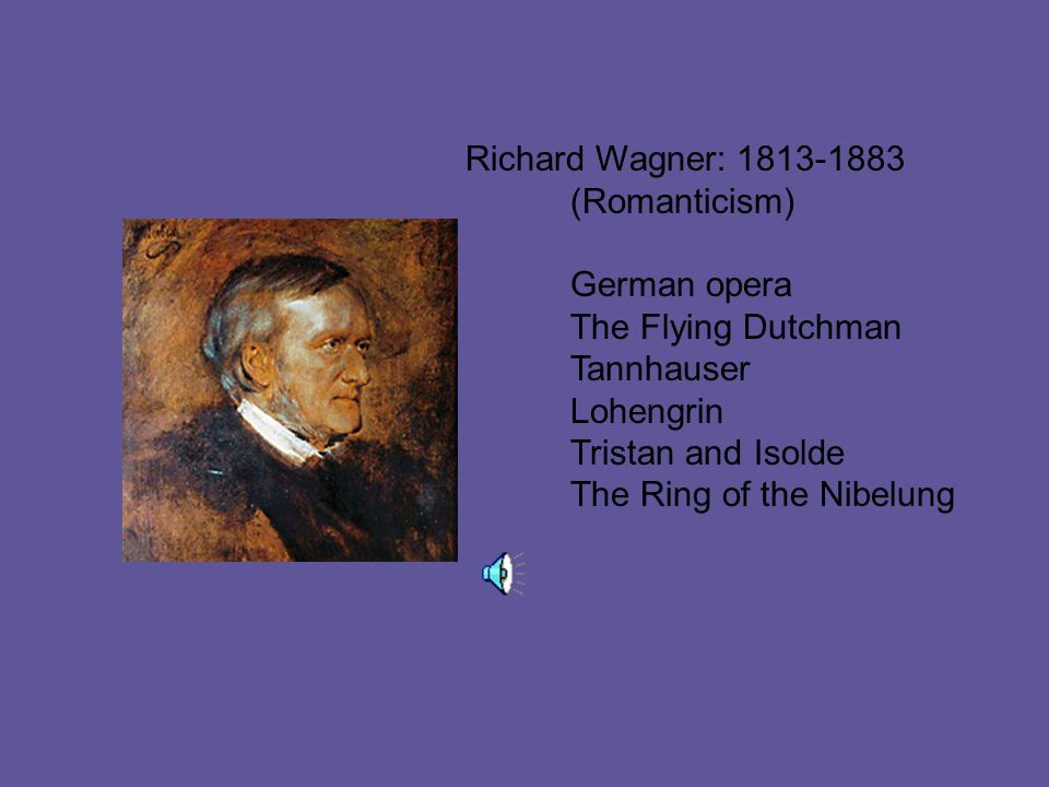Richard Wagner: 1813-1883 (Romanticism) German opera The Flying Dutchman Tannhauser Lohengrin Tristan and Isolde The Ring of the Nibelung