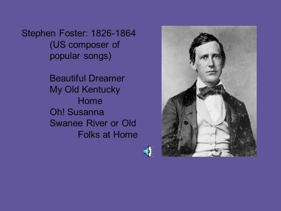 Stephen Foster: 1826-1864 (US composer of popular songs) Beautiful Dreamer My Old Kentucky Home Oh.