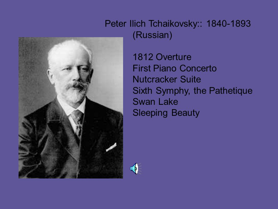 Peter Ilich Tchaikovsky:: 1840-1893 (Russian) 1812 Overture First Piano Concerto Nutcracker Suite Sixth Symphy, the Pathetique Swan Lake Sleeping Beauty