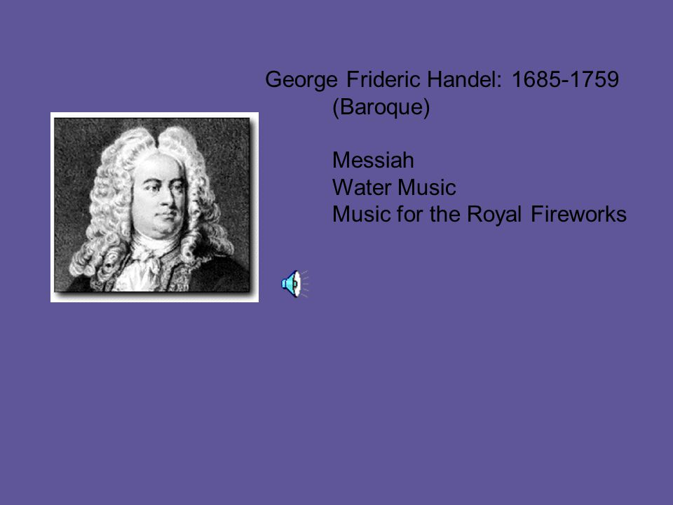 George Frideric Handel: 1685-1759 (Baroque) Messiah Water Music Music for the Royal Fireworks