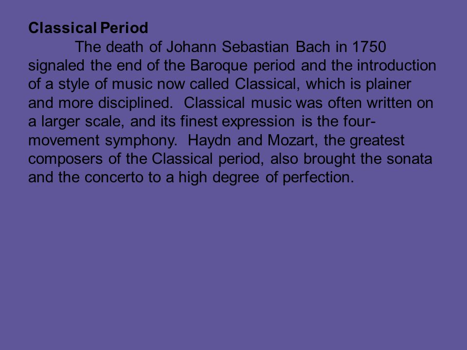Classical Period The death of Johann Sebastian Bach in 1750 signaled the end of the Baroque period and the introduction of a style of music now called Classical, which is plainer and more disciplined.