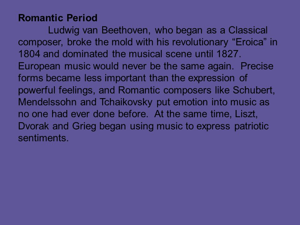 Romantic Period Ludwig van Beethoven, who began as a Classical composer, broke the mold with his revolutionary Eroica in 1804 and dominated the musical scene until 1827.