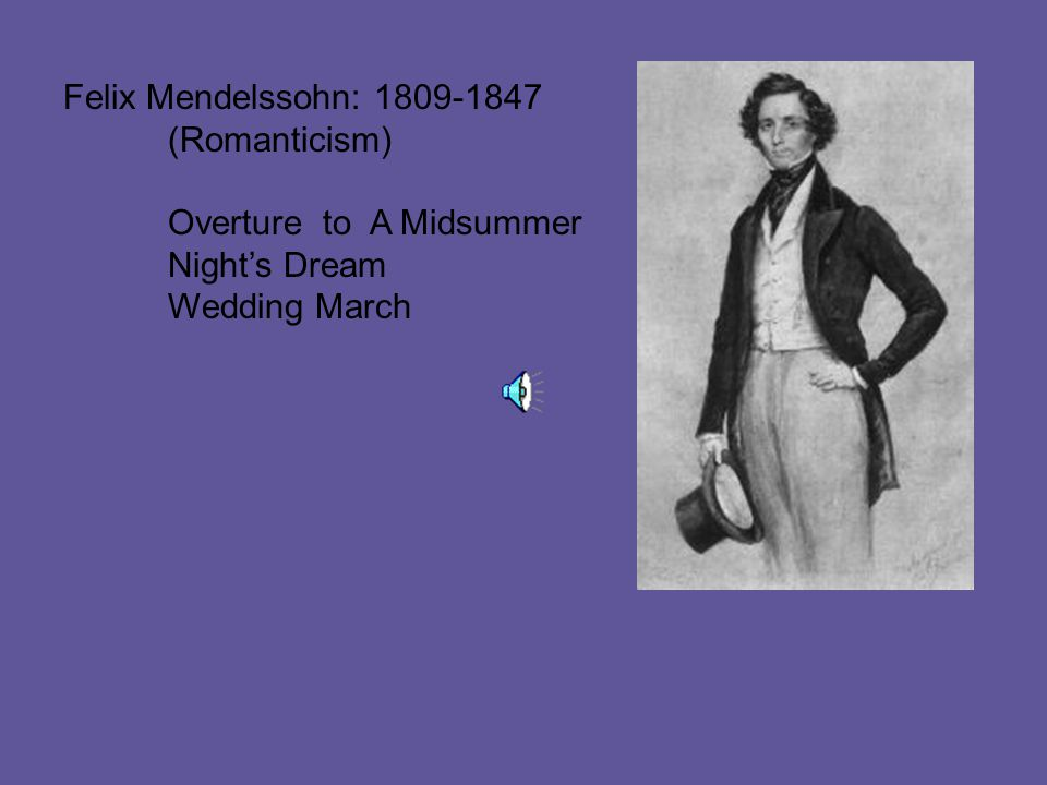 Felix Mendelssohn: 1809-1847 (Romanticism) Overture to A Midsummer Night's Dream Wedding March