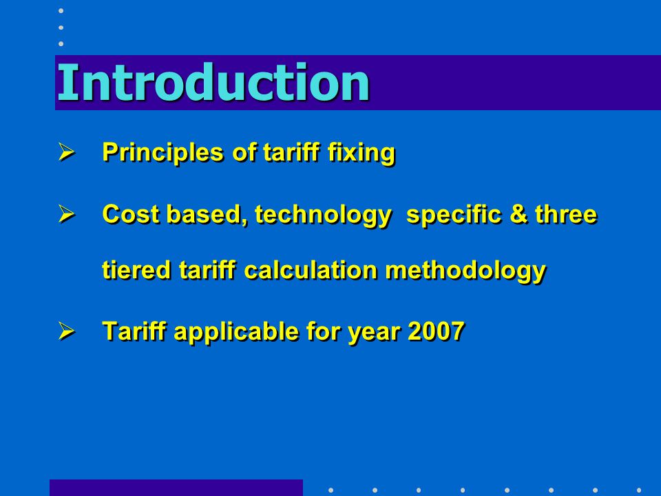 Introduction  Principles of tariff fixing  Cost based, technology specific & three tiered tariff calculation methodology  Tariff applicable for year 2007  Principles of tariff fixing  Cost based, technology specific & three tiered tariff calculation methodology  Tariff applicable for year 2007