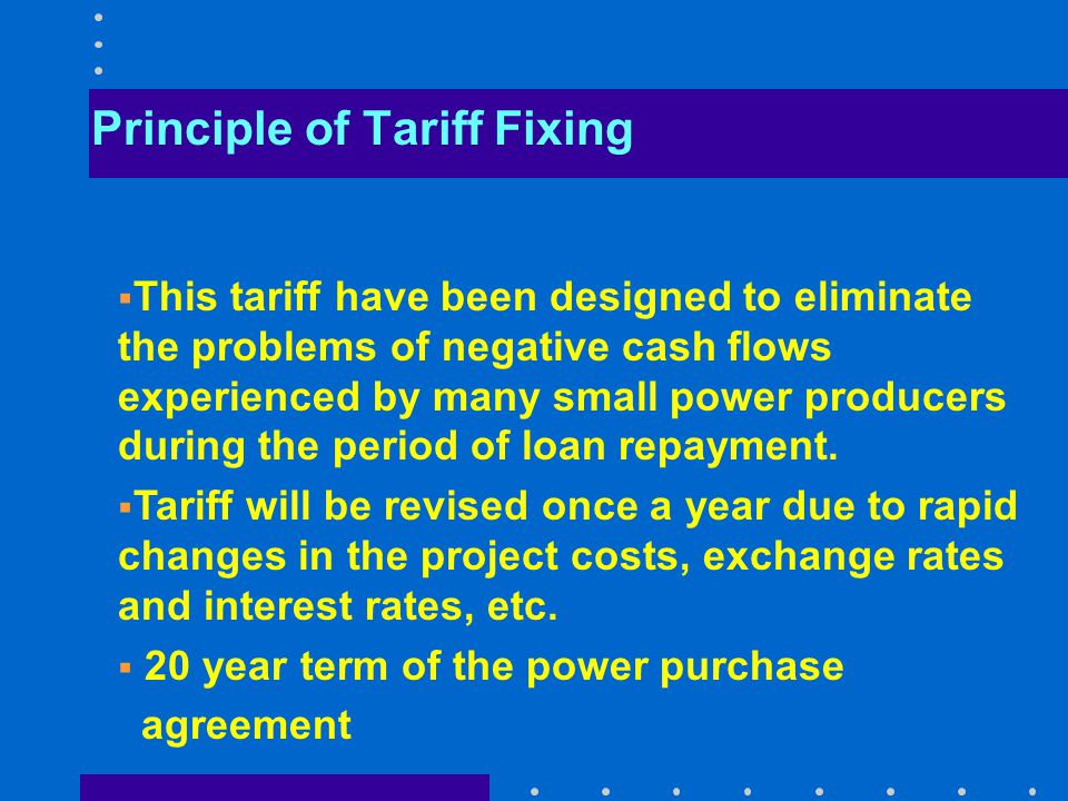Principle of Tariff Fixing  This tariff have been designed to eliminate the problems of negative cash flows experienced by many small power producers during the period of loan repayment.