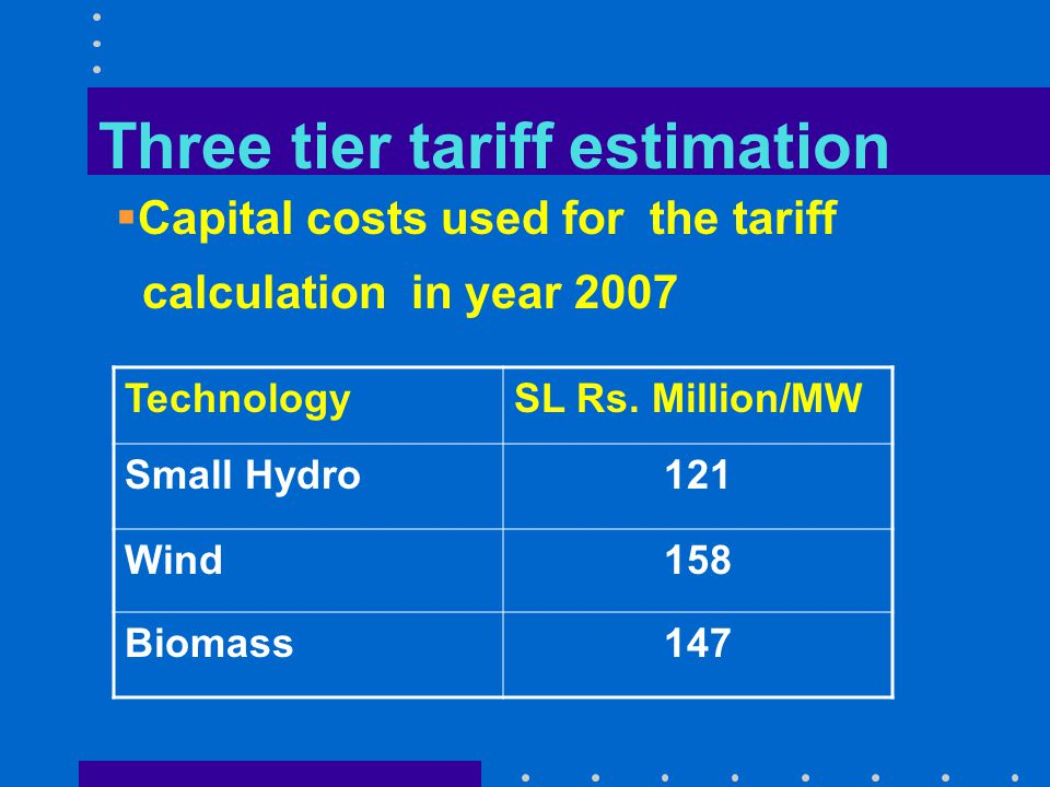 Three tier tariff estimation  Plant factors used for the tariff calculation in year 2007 TechnologyAnnual Plant Factor Small Hydro43 % Wind32 % Biomass80 %