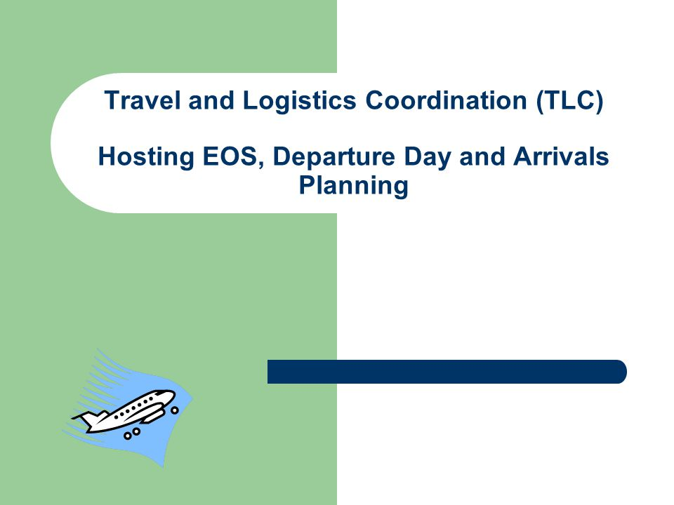 Travel and Logistics Coordination (TLC) Hosting EOS, Departure Day and Arrivals Planning
