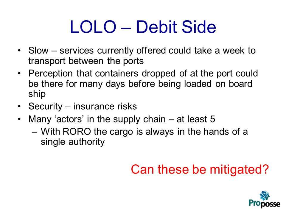 LOLO – Debit Side Slow – services currently offered could take a week to transport between the ports Perception that containers dropped of at the port could be there for many days before being loaded on board ship Security – insurance risks Many 'actors' in the supply chain – at least 5 –With RORO the cargo is always in the hands of a single authority Can these be mitigated