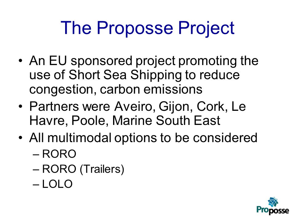 The Proposse Project An EU sponsored project promoting the use of Short Sea Shipping to reduce congestion, carbon emissions Partners were Aveiro, Gijo