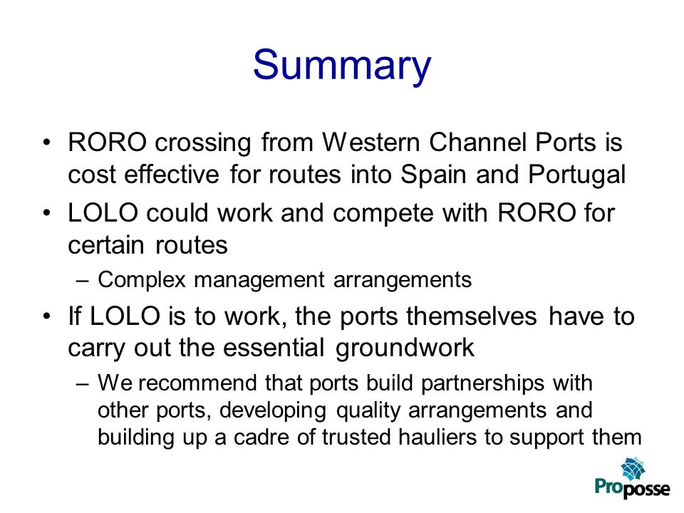 Summary RORO crossing from Western Channel Ports is cost effective for routes into Spain and Portugal LOLO could work and compete with RORO for certai