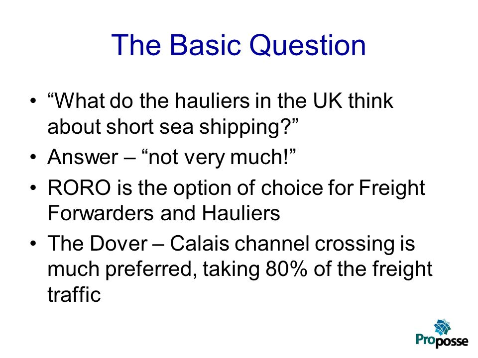 The Basic Question What do the hauliers in the UK think about short sea shipping Answer – not very much! RORO is the option of choice for Freight Forwarders and Hauliers The Dover – Calais channel crossing is much preferred, taking 80% of the freight traffic