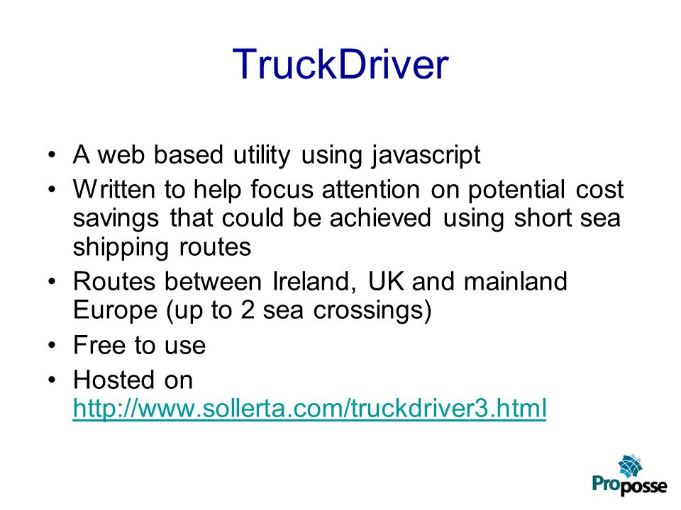 A Web-based Application Use of Google Maps to calculate distances Modelling the EU Drive Directive –Maximum daily driving times and rest breaks –Compulsory rest times Estimates of Freight Ferry Fares for the sea crossings (For example, using websites such as www.aferryfreight.co.uk ) www.aferryfreight.co.uk Running costs of Trucks based on RHA data –Time cost –Distance cost (including the changing cost of fuel) Hosted on the Sollerta website –www.sollerta.com/truckdriver3.htmlwww.sollerta.com/truckdriver3.html