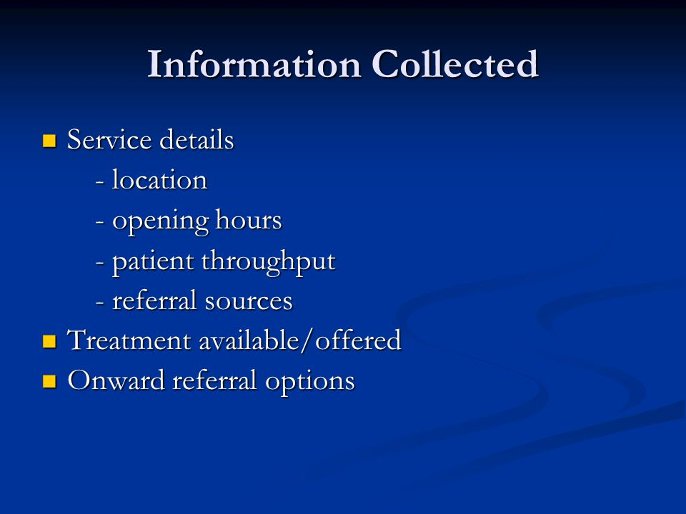 Information Collected Service details Service details - location - location - opening hours - opening hours - patient throughput - patient throughput - referral sources - referral sources Treatment available/offered Treatment available/offered Onward referral options Onward referral options