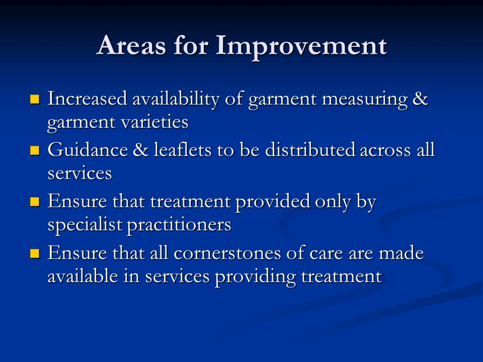 Areas for Improvement Increased availability of garment measuring & garment varieties Increased availability of garment measuring & garment varieties Guidance & leaflets to be distributed across all services Guidance & leaflets to be distributed across all services Ensure that treatment provided only by specialist practitioners Ensure that treatment provided only by specialist practitioners Ensure that all cornerstones of care are made available in services providing treatment Ensure that all cornerstones of care are made available in services providing treatment